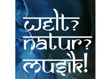 Welt? Natur? Musik!
